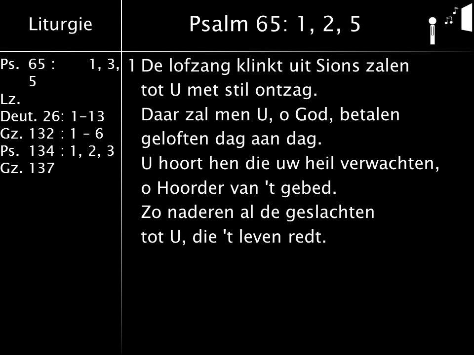 Liturgie Ps.65 : 1, 3, 5 Lz. Deut. 26: 1-13 Gz.132 : 1 – 6 Ps. 134 : 1, 2, 3 Gz. 137 1De lofzang klinkt uit Sions zalen tot U met stil ontzag. Daar za