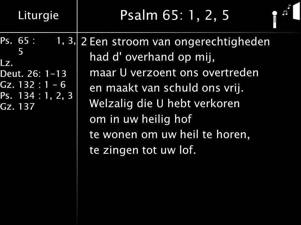 Liturgie Ps.65 : 1, 3, 5 Lz. Deut. 26: 1-13 Gz.132 : 1 – 6 Ps. 134 : 1, 2, 3 Gz. 137 2Een stroom van ongerechtigheden had d' overhand op mij, maar U v