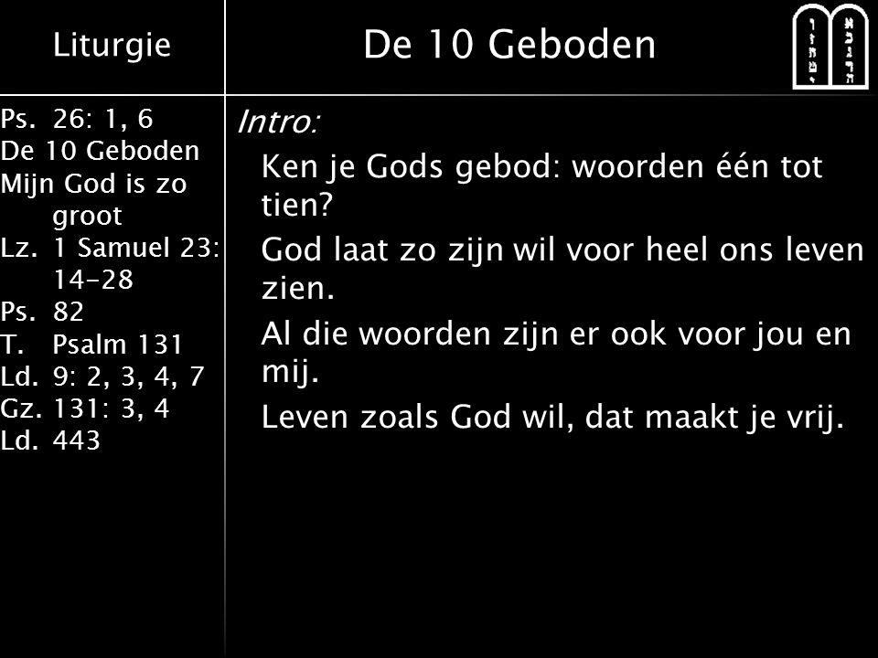 Liturgie Ps.26: 1, 6 De 10 Geboden Mijn God is zo groot Lz.1 Samuel 23: 14-28 Ps.82 T.Psalm 131 Ld.9: 2, 3, 4, 7 Gz.131: 3, 4 Ld.443 Intro: Ken je Gods gebod: woorden één tot tien.