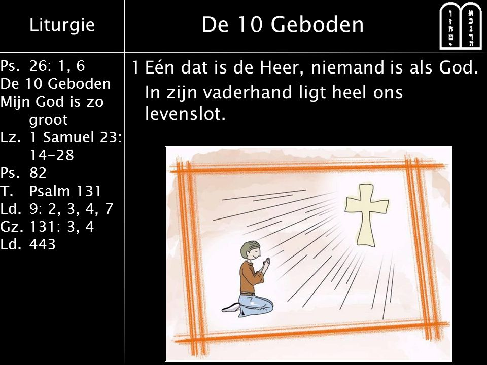 Liturgie Ps.26: 1, 6 De 10 Geboden Mijn God is zo groot Lz.1 Samuel 23: 14-28 Ps.82 T.Psalm 131 Ld.9: 2, 3, 4, 7 Gz.131: 3, 4 Ld.443 1Eén dat is de Heer, niemand is als God.