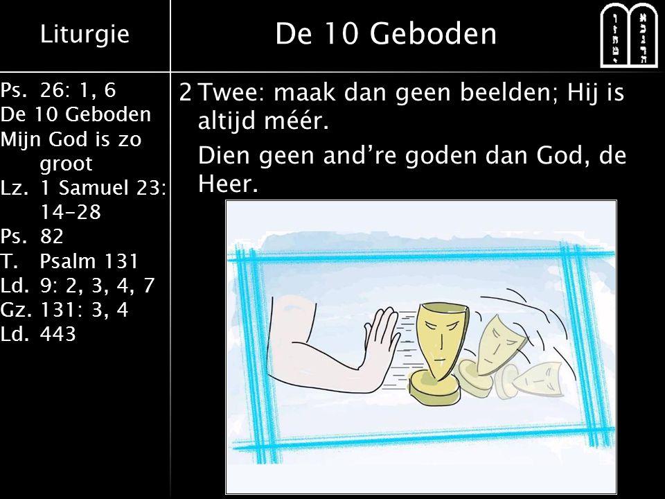 Liturgie Ps.26: 1, 6 De 10 Geboden Mijn God is zo groot Lz.1 Samuel 23: 14-28 Ps.82 T.Psalm 131 Ld.9: 2, 3, 4, 7 Gz.131: 3, 4 Ld.443 2Twee: maak dan geen beelden; Hij is altijd méér.