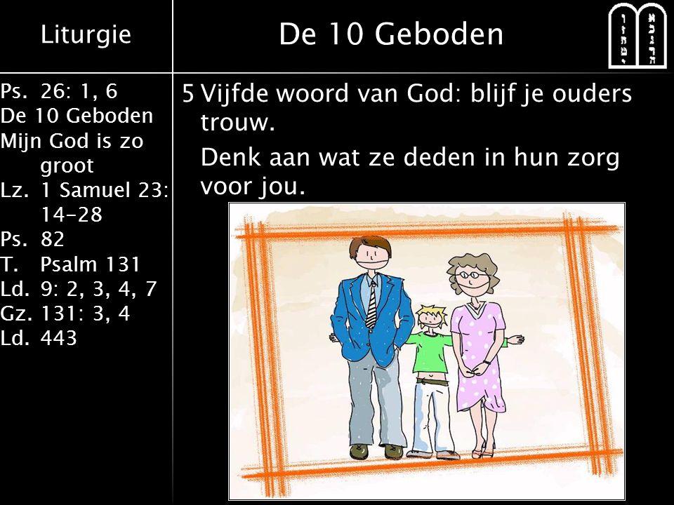 Liturgie Ps.26: 1, 6 De 10 Geboden Mijn God is zo groot Lz.1 Samuel 23: 14-28 Ps.82 T.Psalm 131 Ld.9: 2, 3, 4, 7 Gz.131: 3, 4 Ld.443 5Vijfde woord van God: blijf je ouders trouw.