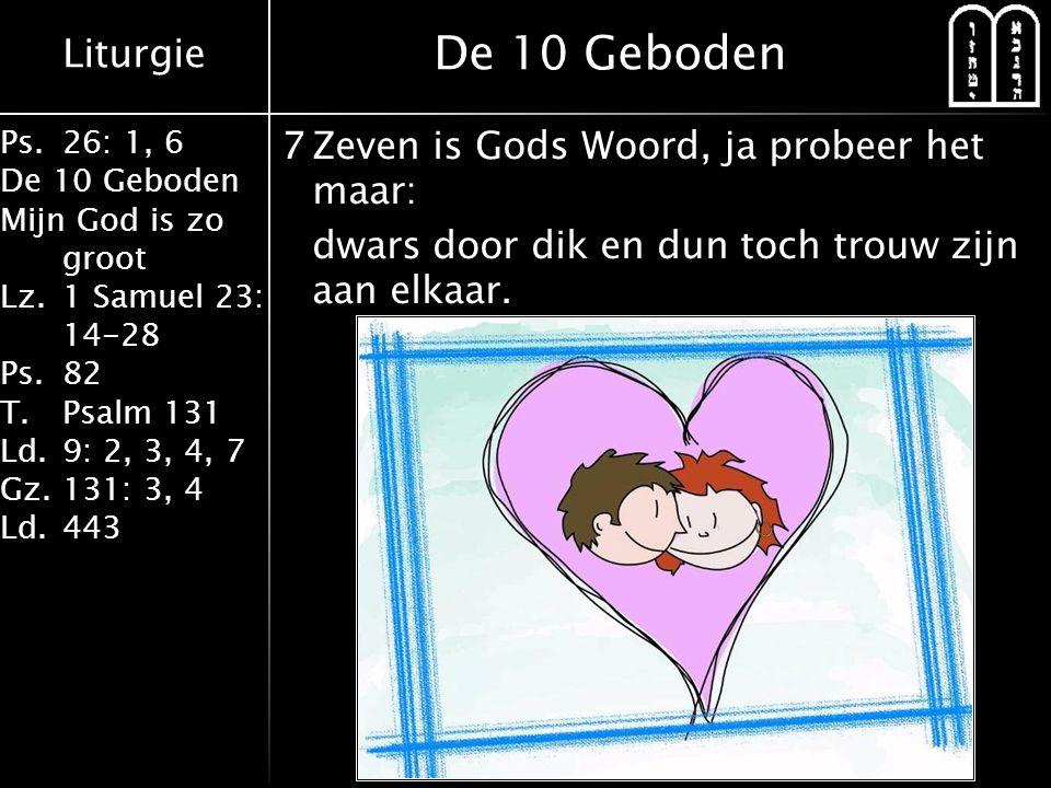 Liturgie Ps.26: 1, 6 De 10 Geboden Mijn God is zo groot Lz.1 Samuel 23: 14-28 Ps.82 T.Psalm 131 Ld.9: 2, 3, 4, 7 Gz.131: 3, 4 Ld.443 7Zeven is Gods Wo