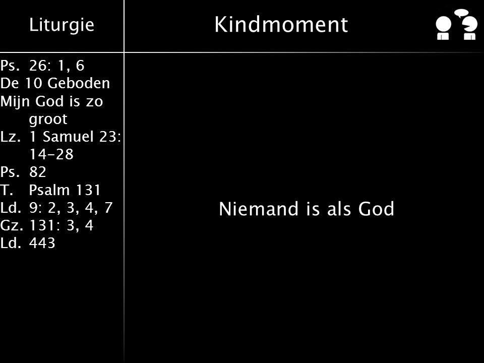 Liturgie Ps.26: 1, 6 De 10 Geboden Mijn God is zo groot Lz.1 Samuel 23: 14-28 Ps.82 T.Psalm 131 Ld.9: 2, 3, 4, 7 Gz.131: 3, 4 Ld.443 Kindmoment Nieman