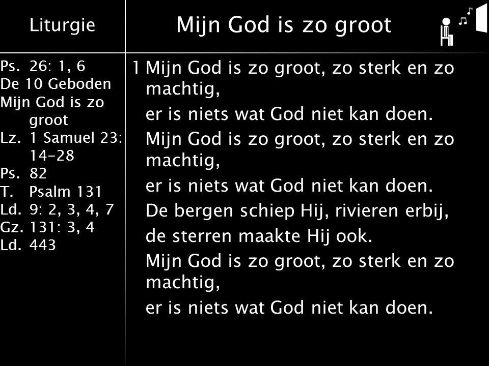 Liturgie Ps.26: 1, 6 De 10 Geboden Mijn God is zo groot Lz.1 Samuel 23: 14-28 Ps.82 T.Psalm 131 Ld.9: 2, 3, 4, 7 Gz.131: 3, 4 Ld.443 1Mijn God is zo groot, zo sterk en zo machtig, er is niets wat God niet kan doen.