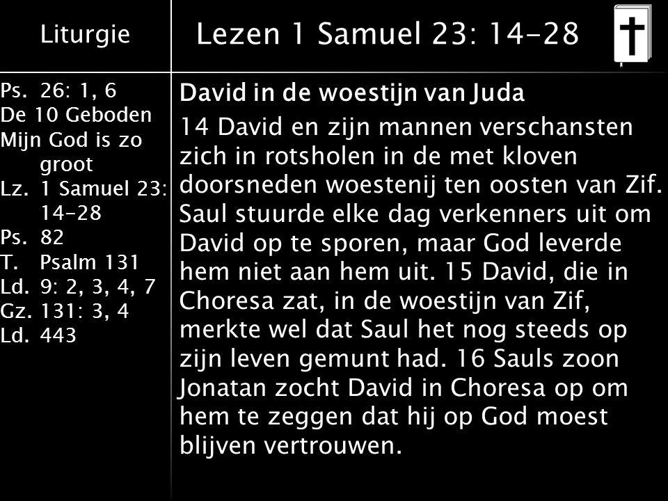 Liturgie Ps.26: 1, 6 De 10 Geboden Mijn God is zo groot Lz.1 Samuel 23: 14-28 Ps.82 T.Psalm 131 Ld.9: 2, 3, 4, 7 Gz.131: 3, 4 Ld.443 Lezen 1 Samuel 23: 14-28 David in de woestijn van Juda 14 David en zijn mannen verschansten zich in rotsholen in de met kloven doorsneden woestenij ten oosten van Zif.