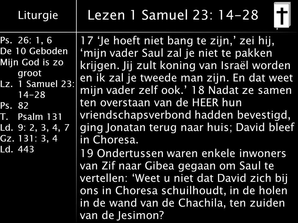 Liturgie Ps.26: 1, 6 De 10 Geboden Mijn God is zo groot Lz.1 Samuel 23: 14-28 Ps.82 T.Psalm 131 Ld.9: 2, 3, 4, 7 Gz.131: 3, 4 Ld.443 Lezen 1 Samuel 23: 14-28 17 'Je hoeft niet bang te zijn,' zei hij, 'mijn vader Saul zal je niet te pakken krijgen.