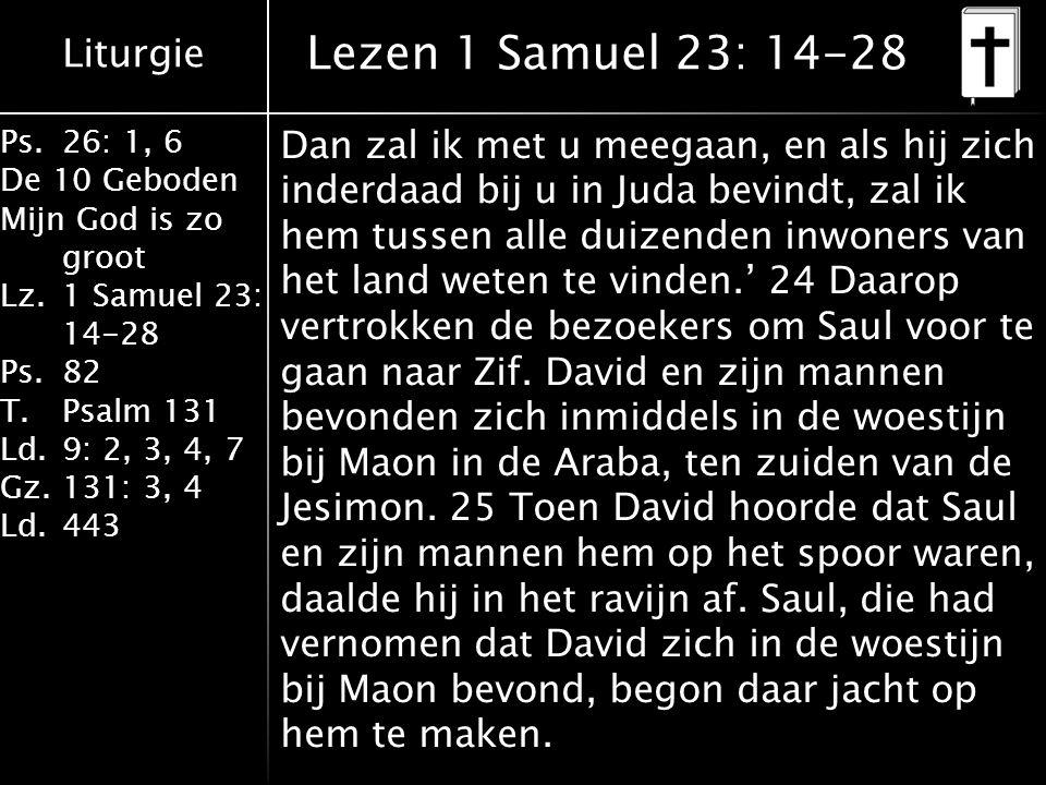 Liturgie Ps.26: 1, 6 De 10 Geboden Mijn God is zo groot Lz.1 Samuel 23: 14-28 Ps.82 T.Psalm 131 Ld.9: 2, 3, 4, 7 Gz.131: 3, 4 Ld.443 Lezen 1 Samuel 23: 14-28 Dan zal ik met u meegaan, en als hij zich inderdaad bij u in Juda bevindt, zal ik hem tussen alle duizenden inwoners van het land weten te vinden.' 24 Daarop vertrokken de bezoekers om Saul voor te gaan naar Zif.
