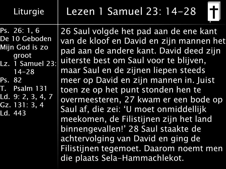Liturgie Ps.26: 1, 6 De 10 Geboden Mijn God is zo groot Lz.1 Samuel 23: 14-28 Ps.82 T.Psalm 131 Ld.9: 2, 3, 4, 7 Gz.131: 3, 4 Ld.443 Lezen 1 Samuel 23: 14-28 26 Saul volgde het pad aan de ene kant van de kloof en David en zijn mannen het pad aan de andere kant.