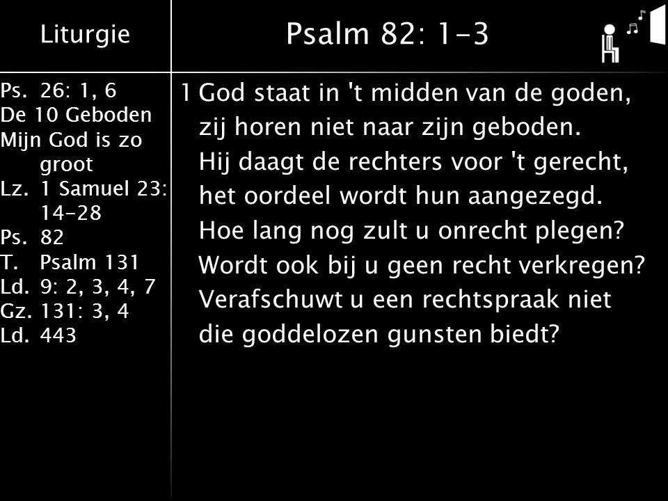 Liturgie Ps.26: 1, 6 De 10 Geboden Mijn God is zo groot Lz.1 Samuel 23: 14-28 Ps.82 T.Psalm 131 Ld.9: 2, 3, 4, 7 Gz.131: 3, 4 Ld.443 1God staat in t midden van de goden, zij horen niet naar zijn geboden.