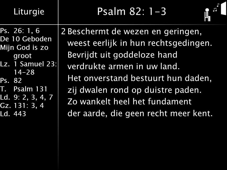 Liturgie Ps.26: 1, 6 De 10 Geboden Mijn God is zo groot Lz.1 Samuel 23: 14-28 Ps.82 T.Psalm 131 Ld.9: 2, 3, 4, 7 Gz.131: 3, 4 Ld.443 2Beschermt de wezen en geringen, weest eerlijk in hun rechtsgedingen.