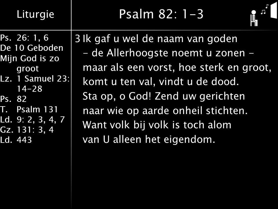 Liturgie Ps.26: 1, 6 De 10 Geboden Mijn God is zo groot Lz.1 Samuel 23: 14-28 Ps.82 T.Psalm 131 Ld.9: 2, 3, 4, 7 Gz.131: 3, 4 Ld.443 3Ik gaf u wel de naam van goden - de Allerhoogste noemt u zonen - maar als een vorst, hoe sterk en groot, komt u ten val, vindt u de dood.