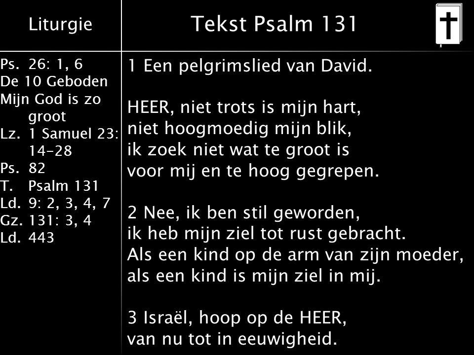 Liturgie Ps.26: 1, 6 De 10 Geboden Mijn God is zo groot Lz.1 Samuel 23: 14-28 Ps.82 T.Psalm 131 Ld.9: 2, 3, 4, 7 Gz.131: 3, 4 Ld.443 Tekst Psalm 131 1 Een pelgrimslied van David.