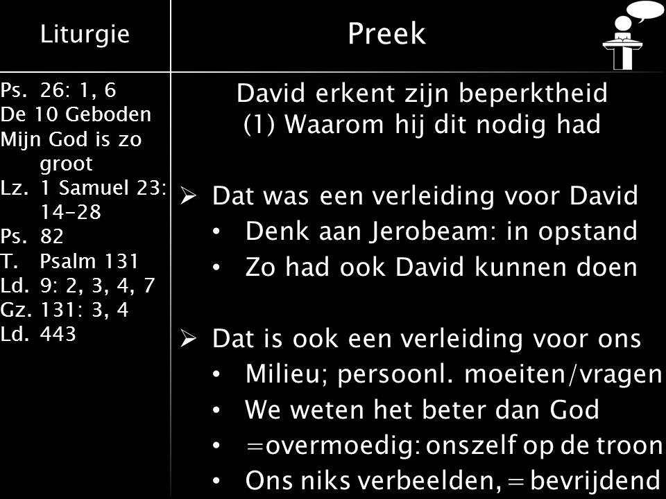 Liturgie Ps.26: 1, 6 De 10 Geboden Mijn God is zo groot Lz.1 Samuel 23: 14-28 Ps.82 T.Psalm 131 Ld.9: 2, 3, 4, 7 Gz.131: 3, 4 Ld.443 Preek David erkent zijn beperktheid (1) Waarom hij dit nodig had  Dat was een verleiding voor David Denk aan Jerobeam: in opstand Zo had ook David kunnen doen  Dat is ook een verleiding voor ons Milieu; persoonl.