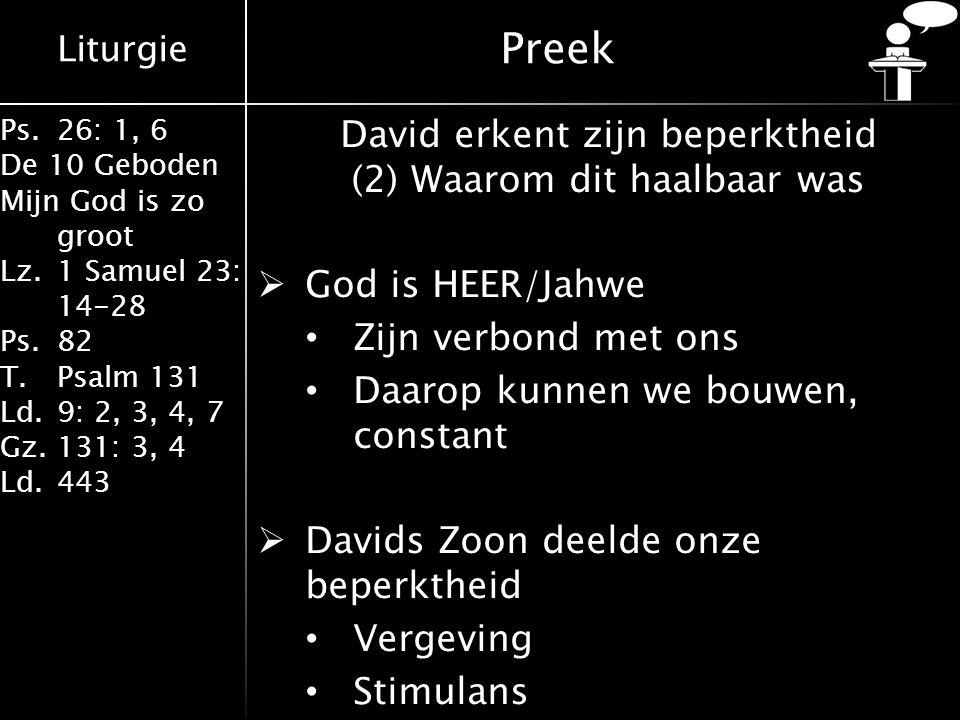 Liturgie Ps.26: 1, 6 De 10 Geboden Mijn God is zo groot Lz.1 Samuel 23: 14-28 Ps.82 T.Psalm 131 Ld.9: 2, 3, 4, 7 Gz.131: 3, 4 Ld.443 Preek David erkent zijn beperktheid (2) Waarom dit haalbaar was  God is HEER/Jahwe Zijn verbond met ons Daarop kunnen we bouwen, constant  Davids Zoon deelde onze beperktheid Vergeving Stimulans