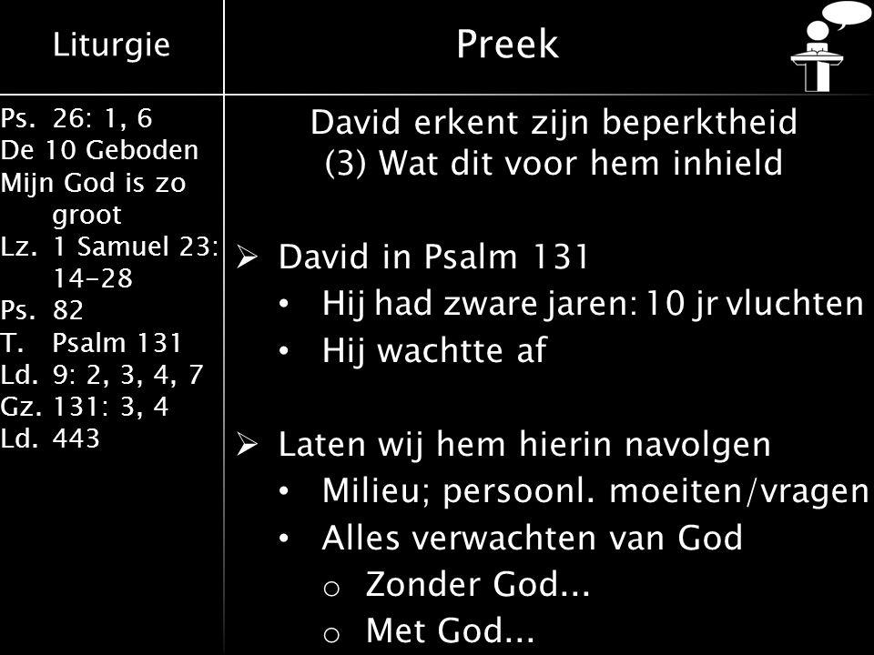 Liturgie Ps.26: 1, 6 De 10 Geboden Mijn God is zo groot Lz.1 Samuel 23: 14-28 Ps.82 T.Psalm 131 Ld.9: 2, 3, 4, 7 Gz.131: 3, 4 Ld.443 Preek David erkent zijn beperktheid (3) Wat dit voor hem inhield  David in Psalm 131 Hij had zware jaren: 10 jr vluchten Hij wachtte af  Laten wij hem hierin navolgen Milieu; persoonl.