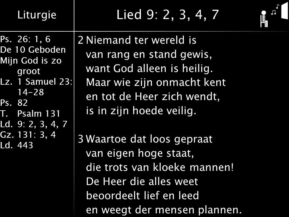 Liturgie Ps.26: 1, 6 De 10 Geboden Mijn God is zo groot Lz.1 Samuel 23: 14-28 Ps.82 T.Psalm 131 Ld.9: 2, 3, 4, 7 Gz.131: 3, 4 Ld.443 2Niemand ter wereld is van rang en stand gewis, want God alleen is heilig.