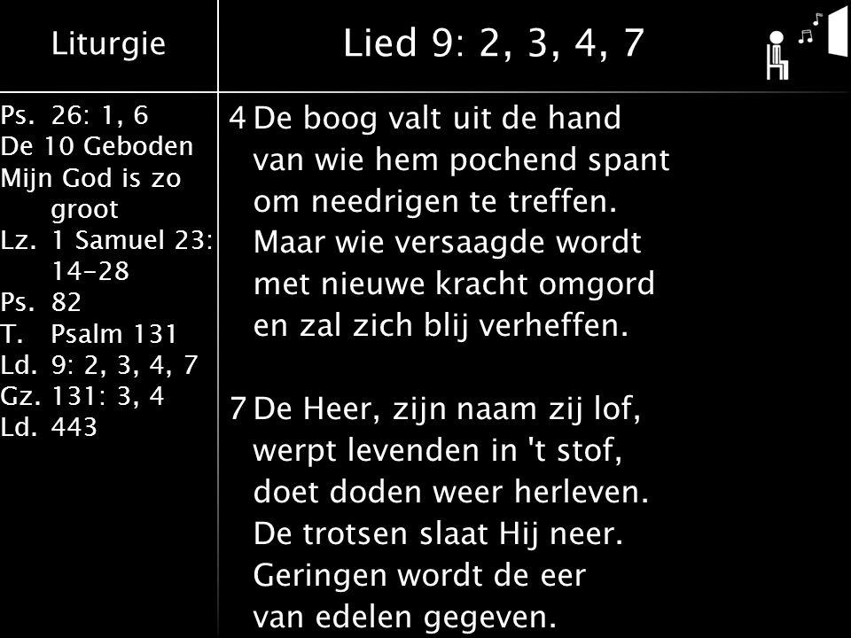 Liturgie Ps.26: 1, 6 De 10 Geboden Mijn God is zo groot Lz.1 Samuel 23: 14-28 Ps.82 T.Psalm 131 Ld.9: 2, 3, 4, 7 Gz.131: 3, 4 Ld.443 4De boog valt uit de hand van wie hem pochend spant om needrigen te treffen.