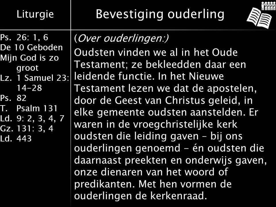 Liturgie Ps.26: 1, 6 De 10 Geboden Mijn God is zo groot Lz.1 Samuel 23: 14-28 Ps.82 T.Psalm 131 Ld.9: 2, 3, 4, 7 Gz.131: 3, 4 Ld.443 Bevestiging ouderling (Over ouderlingen:) Oudsten vinden we al in het Oude Testament; ze bekleedden daar een leidende functie.