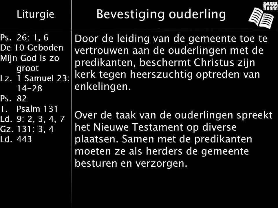 Liturgie Ps.26: 1, 6 De 10 Geboden Mijn God is zo groot Lz.1 Samuel 23: 14-28 Ps.82 T.Psalm 131 Ld.9: 2, 3, 4, 7 Gz.131: 3, 4 Ld.443 Bevestiging ouderling Door de leiding van de gemeente toe te vertrouwen aan de ouderlingen met de predikanten, beschermt Christus zijn kerk tegen heerszuchtig optreden van enkelingen.
