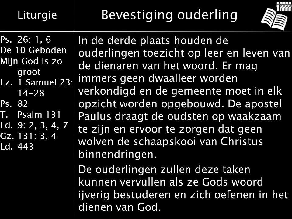 Liturgie Ps.26: 1, 6 De 10 Geboden Mijn God is zo groot Lz.1 Samuel 23: 14-28 Ps.82 T.Psalm 131 Ld.9: 2, 3, 4, 7 Gz.131: 3, 4 Ld.443 Bevestiging ouderling In de derde plaats houden de ouderlingen toezicht op leer en leven van de dienaren van het woord.