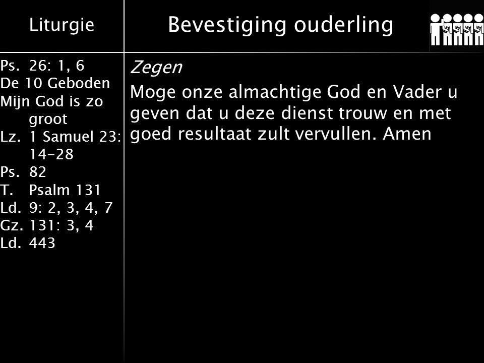 Liturgie Ps.26: 1, 6 De 10 Geboden Mijn God is zo groot Lz.1 Samuel 23: 14-28 Ps.82 T.Psalm 131 Ld.9: 2, 3, 4, 7 Gz.131: 3, 4 Ld.443 Bevestiging ouderling Zegen Moge onze almachtige God en Vader u geven dat u deze dienst trouw en met goed resultaat zult vervullen.