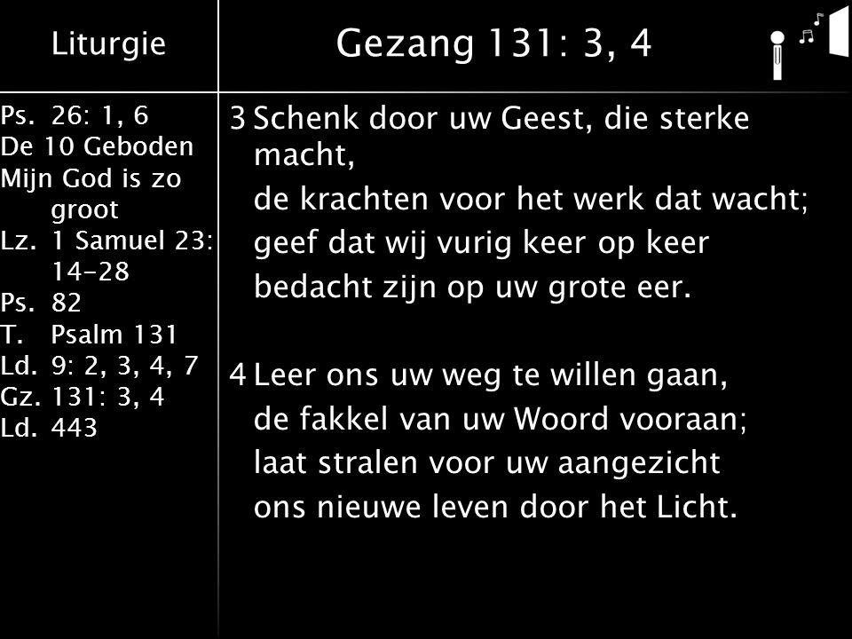 Liturgie Ps.26: 1, 6 De 10 Geboden Mijn God is zo groot Lz.1 Samuel 23: 14-28 Ps.82 T.Psalm 131 Ld.9: 2, 3, 4, 7 Gz.131: 3, 4 Ld.443 3Schenk door uw Geest, die sterke macht, de krachten voor het werk dat wacht; geef dat wij vurig keer op keer bedacht zijn op uw grote eer.