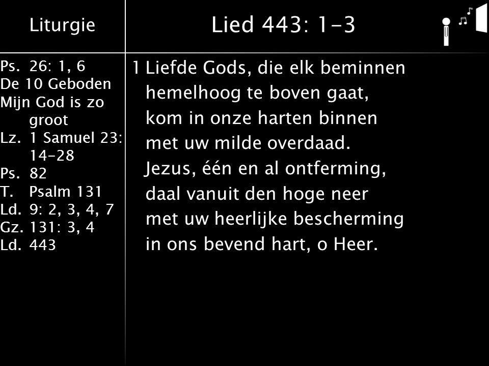 Liturgie Ps.26: 1, 6 De 10 Geboden Mijn God is zo groot Lz.1 Samuel 23: 14-28 Ps.82 T.Psalm 131 Ld.9: 2, 3, 4, 7 Gz.131: 3, 4 Ld.443 1Liefde Gods, die elk beminnen hemelhoog te boven gaat, kom in onze harten binnen met uw milde overdaad.
