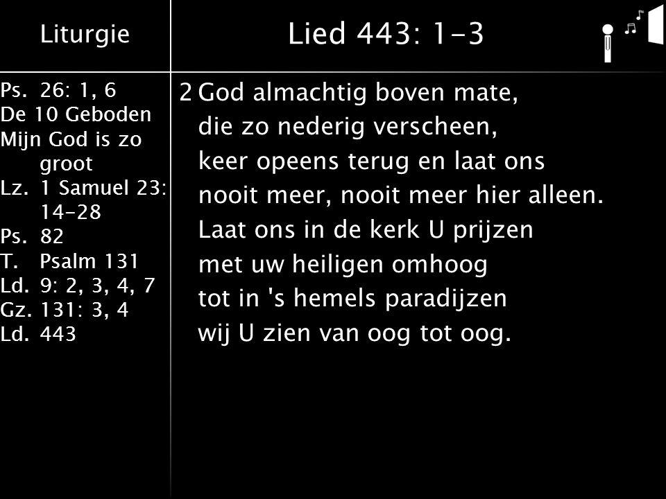 Liturgie Ps.26: 1, 6 De 10 Geboden Mijn God is zo groot Lz.1 Samuel 23: 14-28 Ps.82 T.Psalm 131 Ld.9: 2, 3, 4, 7 Gz.131: 3, 4 Ld.443 2God almachtig boven mate, die zo nederig verscheen, keer opeens terug en laat ons nooit meer, nooit meer hier alleen.