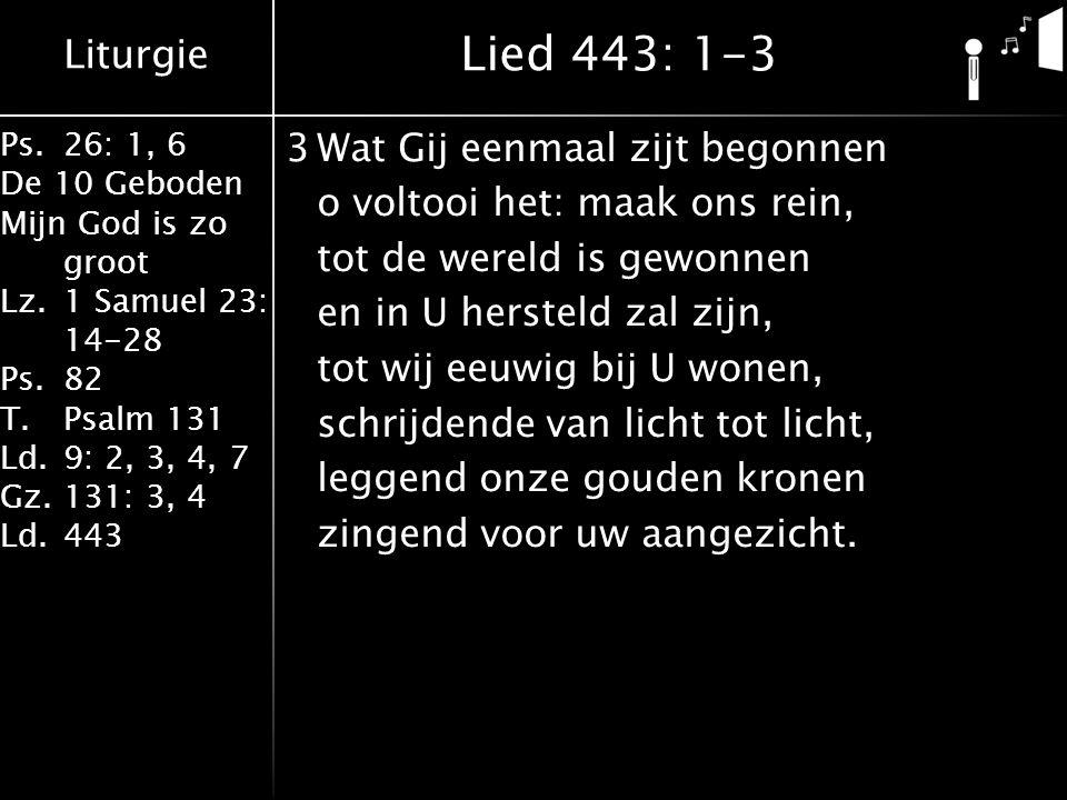 Liturgie Ps.26: 1, 6 De 10 Geboden Mijn God is zo groot Lz.1 Samuel 23: 14-28 Ps.82 T.Psalm 131 Ld.9: 2, 3, 4, 7 Gz.131: 3, 4 Ld.443 3Wat Gij eenmaal zijt begonnen o voltooi het: maak ons rein, tot de wereld is gewonnen en in U hersteld zal zijn, tot wij eeuwig bij U wonen, schrijdende van licht tot licht, leggend onze gouden kronen zingend voor uw aangezicht.