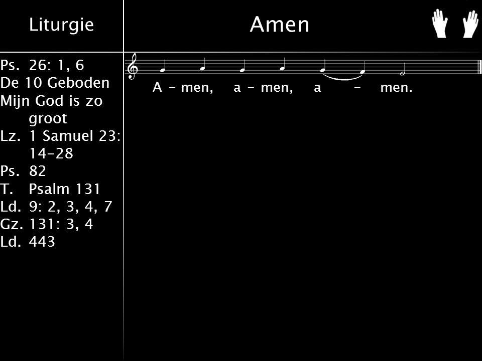 Liturgie Ps.26: 1, 6 De 10 Geboden Mijn God is zo groot Lz.1 Samuel 23: 14-28 Ps.82 T.Psalm 131 Ld.9: 2, 3, 4, 7 Gz.131: 3, 4 Ld.443 Amen A-men, a-men, a-men.
