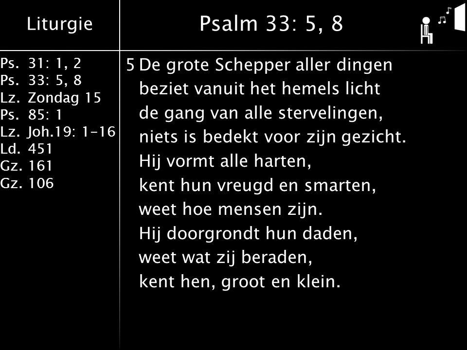 Liturgie Ps.31: 1, 2 Ps. 33: 5, 8 Lz.Zondag 15 Ps.85: 1 Lz.Joh.19: 1-16 Ld.451 Gz.161 Gz.106 5De grote Schepper aller dingen beziet vanuit het hemels