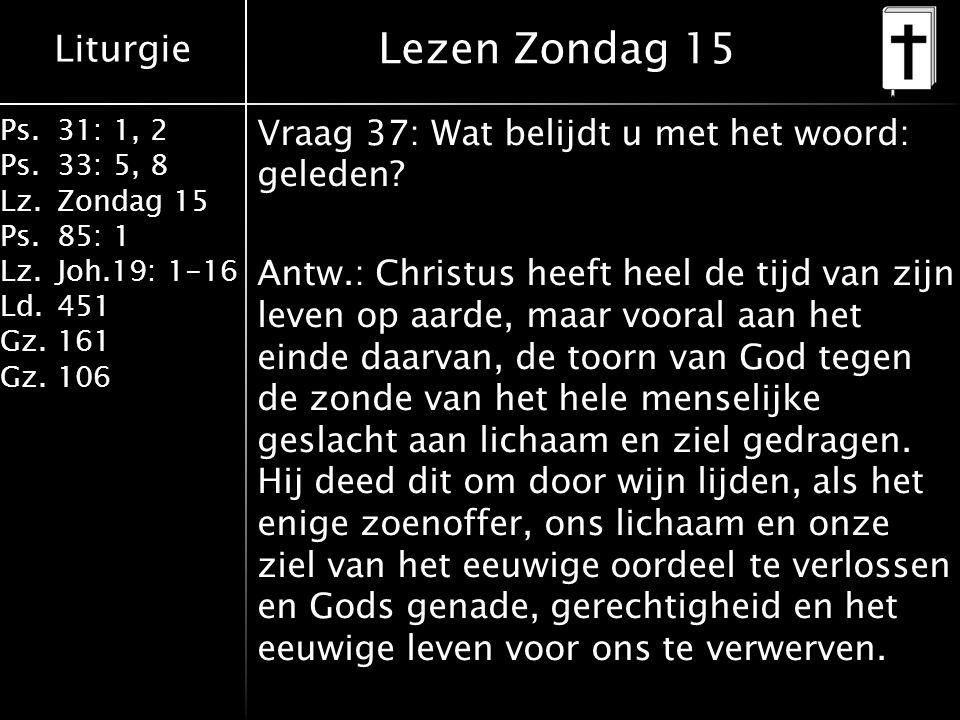 Liturgie Ps.31: 1, 2 Ps. 33: 5, 8 Lz.Zondag 15 Ps.85: 1 Lz.Joh.19: 1-16 Ld.451 Gz.161 Gz.106 Vraag 37: Wat belijdt u met het woord: geleden? Antw.: Ch