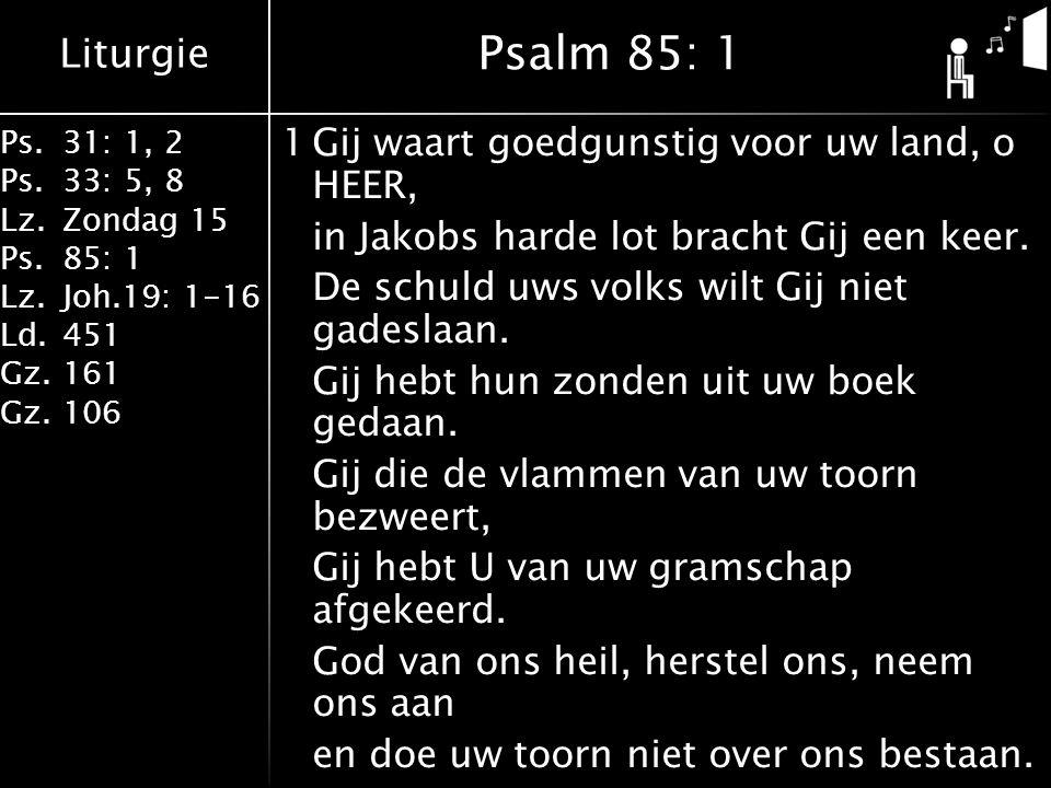 Liturgie Ps.31: 1, 2 Ps. 33: 5, 8 Lz.Zondag 15 Ps.85: 1 Lz.Joh.19: 1-16 Ld.451 Gz.161 Gz.106 1Gij waart goedgunstig voor uw land, o HEER, in Jakobs ha