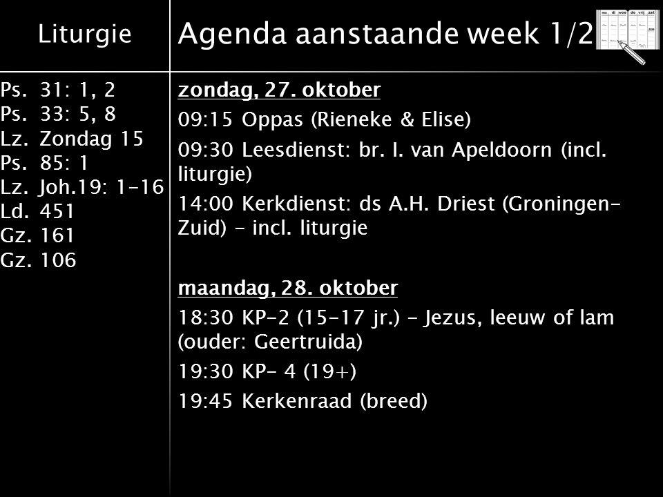 Liturgie Ps.31: 1, 2 Ps. 33: 5, 8 Lz.Zondag 15 Ps.85: 1 Lz.Joh.19: 1-16 Ld.451 Gz.161 Gz.106 Agenda aanstaande week 1/2 zondag, 27. oktober 09:15 Oppa