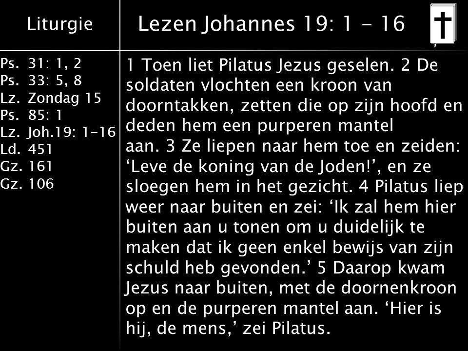 Liturgie Ps.31: 1, 2 Ps. 33: 5, 8 Lz.Zondag 15 Ps.85: 1 Lz.Joh.19: 1-16 Ld.451 Gz.161 Gz.106 Lezen Johannes 19: 1 - 16 1 Toen liet Pilatus Jezus gesel