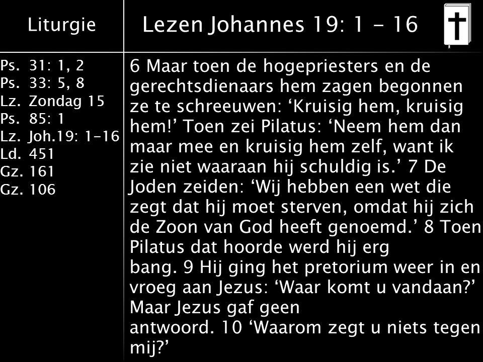Liturgie Ps.31: 1, 2 Ps. 33: 5, 8 Lz.Zondag 15 Ps.85: 1 Lz.Joh.19: 1-16 Ld.451 Gz.161 Gz.106 6 Maar toen de hogepriesters en de gerechtsdienaars hem z