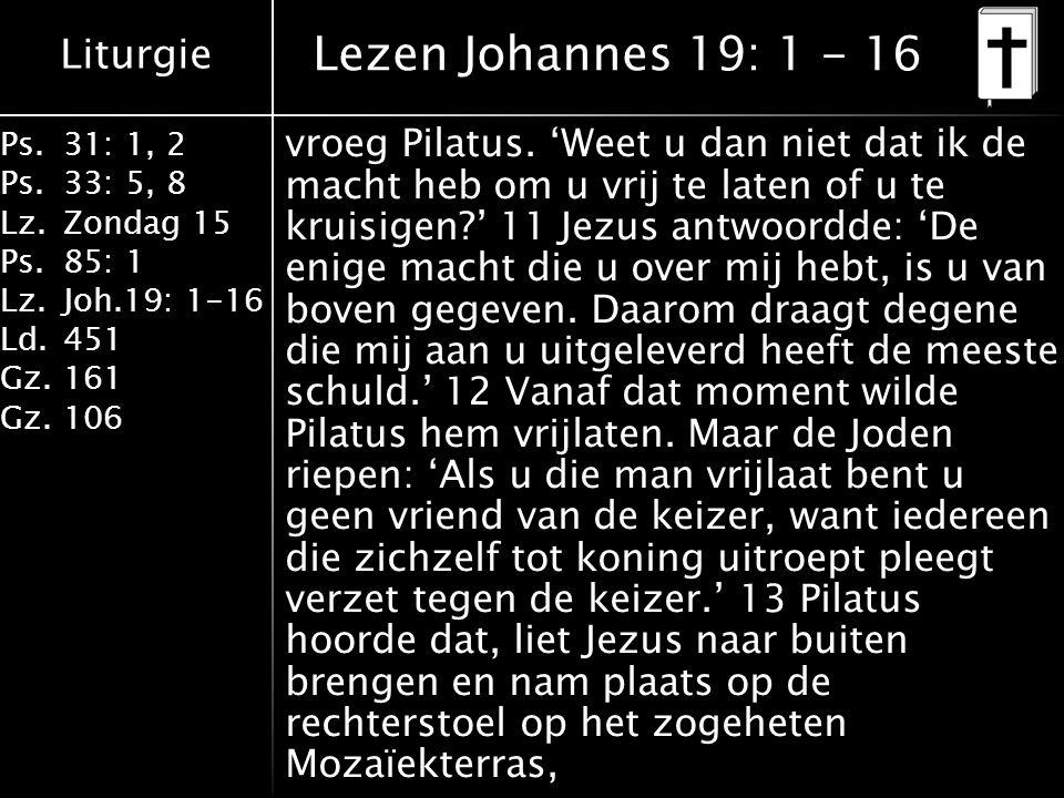 Liturgie Ps.31: 1, 2 Ps. 33: 5, 8 Lz.Zondag 15 Ps.85: 1 Lz.Joh.19: 1-16 Ld.451 Gz.161 Gz.106 vroeg Pilatus. 'Weet u dan niet dat ik de macht heb om u