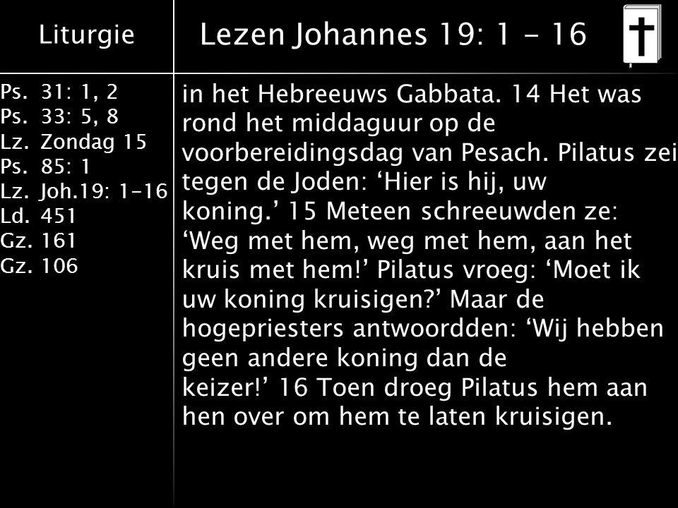 Liturgie Ps.31: 1, 2 Ps. 33: 5, 8 Lz.Zondag 15 Ps.85: 1 Lz.Joh.19: 1-16 Ld.451 Gz.161 Gz.106 in het Hebreeuws Gabbata. 14 Het was rond het middaguur o