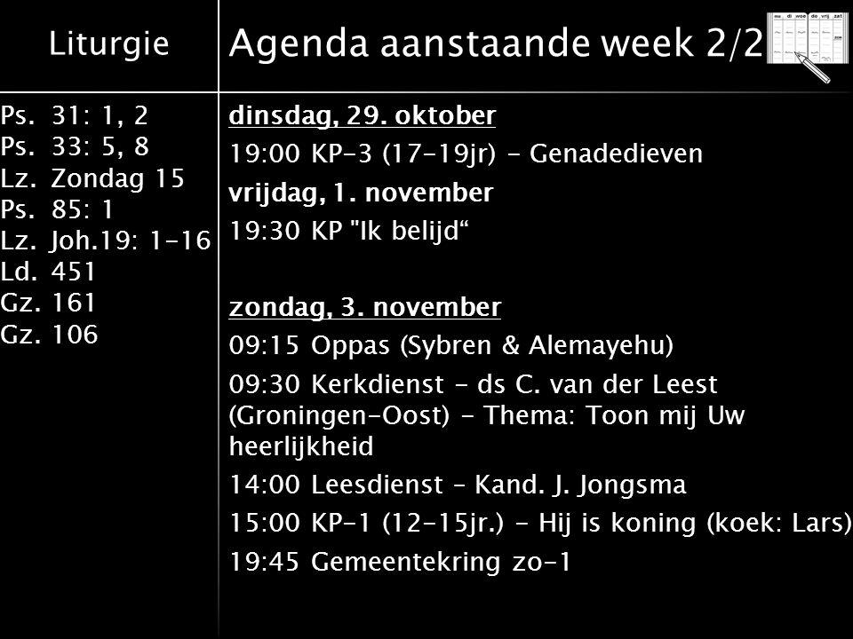 Liturgie Ps.31: 1, 2 Ps. 33: 5, 8 Lz.Zondag 15 Ps.85: 1 Lz.Joh.19: 1-16 Ld.451 Gz.161 Gz.106 Agenda aanstaande week 2/2 dinsdag, 29. oktober 19:00 KP-