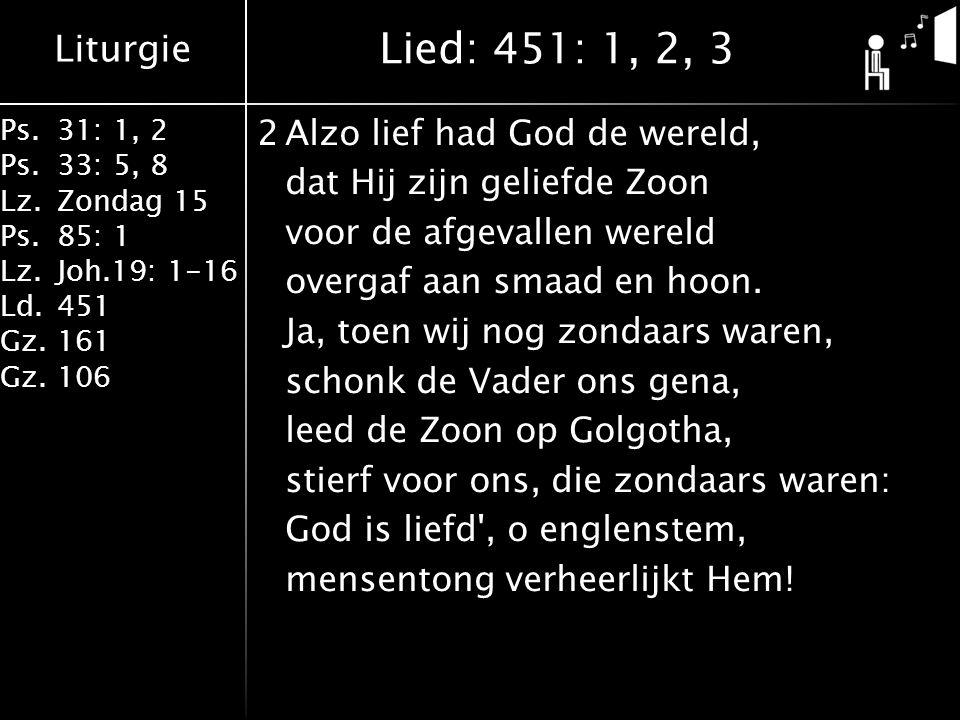 Liturgie Ps.31: 1, 2 Ps. 33: 5, 8 Lz.Zondag 15 Ps.85: 1 Lz.Joh.19: 1-16 Ld.451 Gz.161 Gz.106 2Alzo lief had God de wereld, dat Hij zijn geliefde Zoon