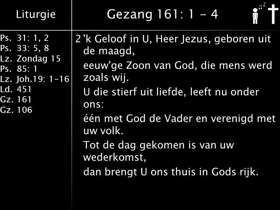 Liturgie Ps.31: 1, 2 Ps. 33: 5, 8 Lz.Zondag 15 Ps.85: 1 Lz.Joh.19: 1-16 Ld.451 Gz.161 Gz.106 2'k Geloof in U, Heer Jezus, geboren uit de maagd, eeuw'g
