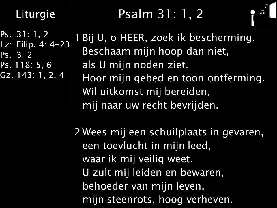 Liturgie Ps.31: 1, 2 Lz:Filip. 4: 4-23 Ps.3: 2 Ps. 118: 5, 6 Gz. 143: 1, 2, 4 1Bij U, o HEER, zoek ik bescherming. Beschaam mijn hoop dan niet, als U