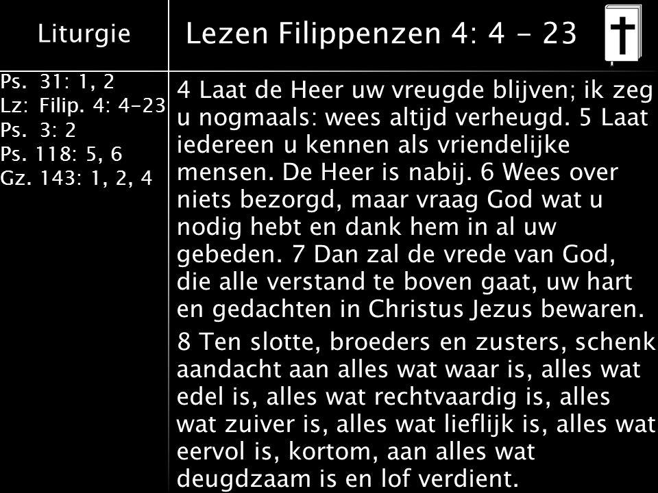 Liturgie Ps.31: 1, 2 Lz:Filip. 4: 4-23 Ps.3: 2 Ps. 118: 5, 6 Gz. 143: 1, 2, 4 Lezen Filippenzen 4: 4 - 23 4 Laat de Heer uw vreugde blijven; ik zeg u