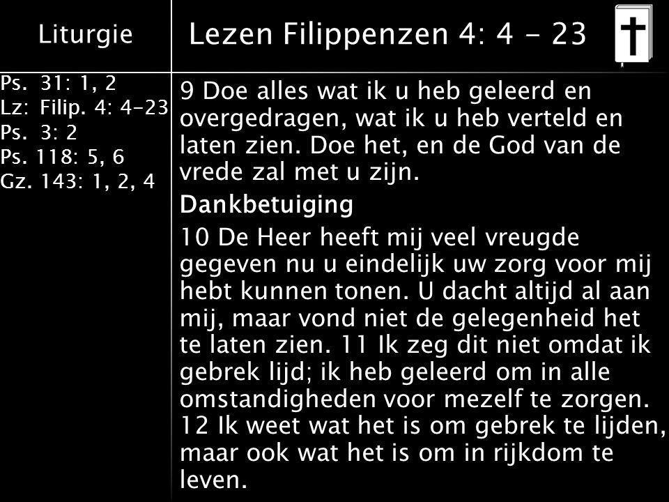 Liturgie Ps.31: 1, 2 Lz:Filip. 4: 4-23 Ps.3: 2 Ps. 118: 5, 6 Gz. 143: 1, 2, 4 9 Doe alles wat ik u heb geleerd en overgedragen, wat ik u heb verteld e