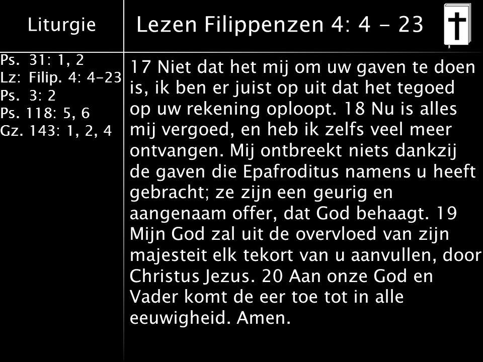 Liturgie Ps.31: 1, 2 Lz:Filip. 4: 4-23 Ps.3: 2 Ps. 118: 5, 6 Gz. 143: 1, 2, 4 17 Niet dat het mij om uw gaven te doen is, ik ben er juist op uit dat h