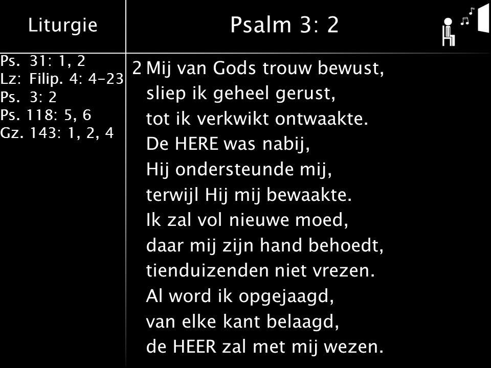 Liturgie Ps.31: 1, 2 Lz:Filip. 4: 4-23 Ps.3: 2 Ps. 118: 5, 6 Gz. 143: 1, 2, 4 2Mij van Gods trouw bewust, sliep ik geheel gerust, tot ik verkwikt ontw