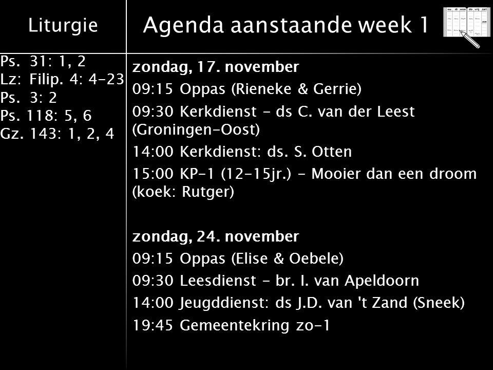 Liturgie Ps.31: 1, 2 Lz:Filip. 4: 4-23 Ps.3: 2 Ps. 118: 5, 6 Gz. 143: 1, 2, 4 Agenda aanstaande week 1 zondag, 17. november 09:15 Oppas (Rieneke & Ger