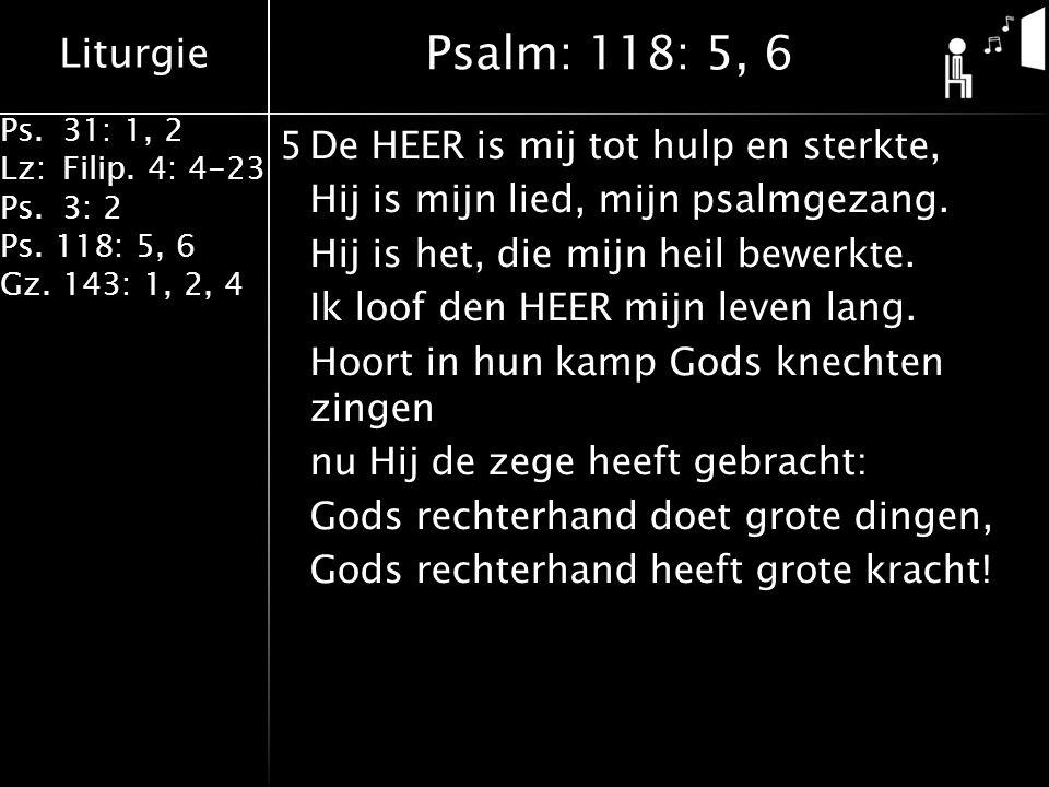 Liturgie Ps.31: 1, 2 Lz:Filip. 4: 4-23 Ps.3: 2 Ps. 118: 5, 6 Gz. 143: 1, 2, 4 5De HEER is mij tot hulp en sterkte, Hij is mijn lied, mijn psalmgezang.