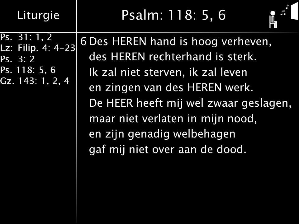 Liturgie Ps.31: 1, 2 Lz:Filip. 4: 4-23 Ps.3: 2 Ps. 118: 5, 6 Gz. 143: 1, 2, 4 6Des HEREN hand is hoog verheven, des HEREN rechterhand is sterk. Ik zal
